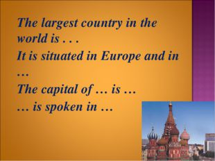 The largest country in the world is . . . 	It is situated in Europe and in …
