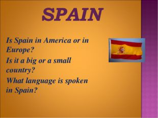 Is Spain in America or in Europe? 	Is it a big or a small country? 	What lan