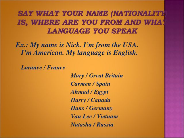 Ex.: My name is Nick. I'm from the USA. I'm American. My language is English....