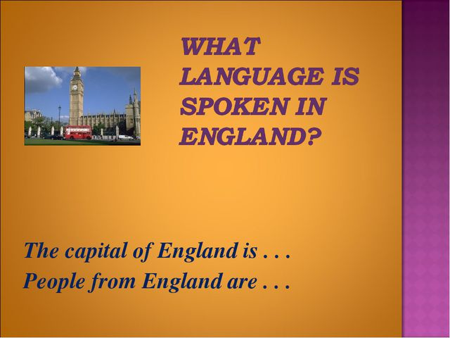 The capital of England is . . . People from England are . . .