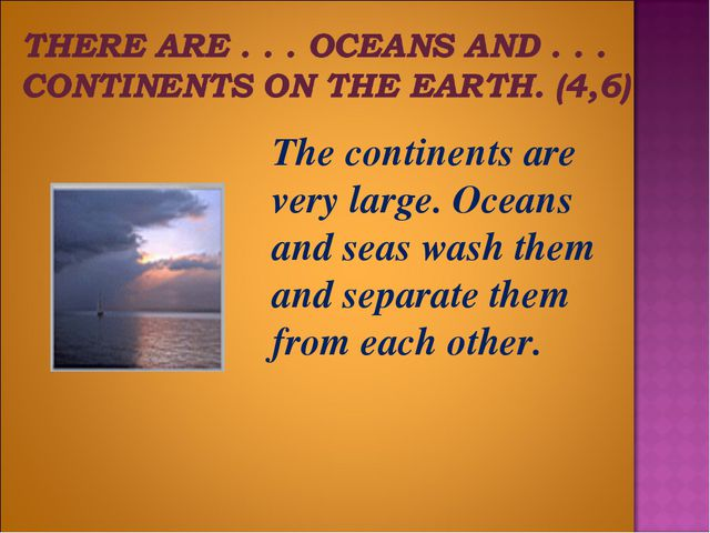 The continents are very large. Oceans and seas wash them and separate them f...
