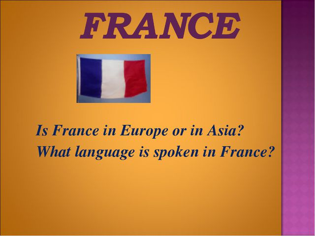 Is France in Europe or in Asia? 	What language is spoken in France?