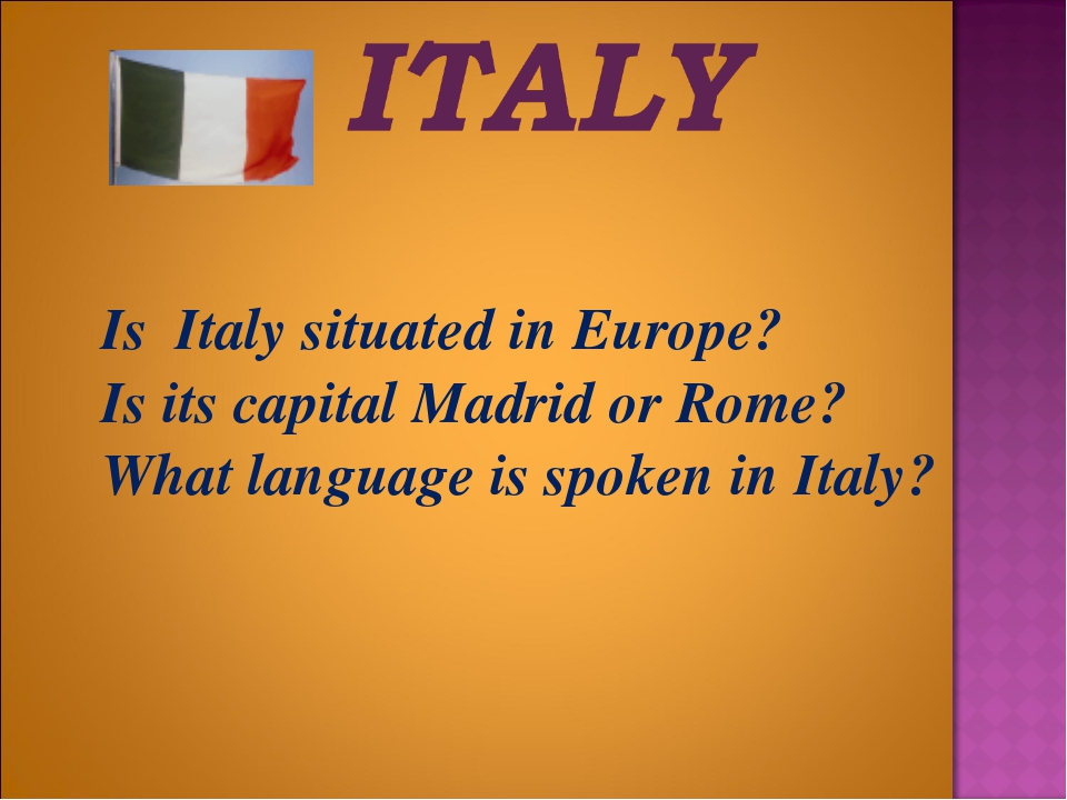 Is	Italy situated in Europe? 	Is its capital Madrid or Rome? 	What language...