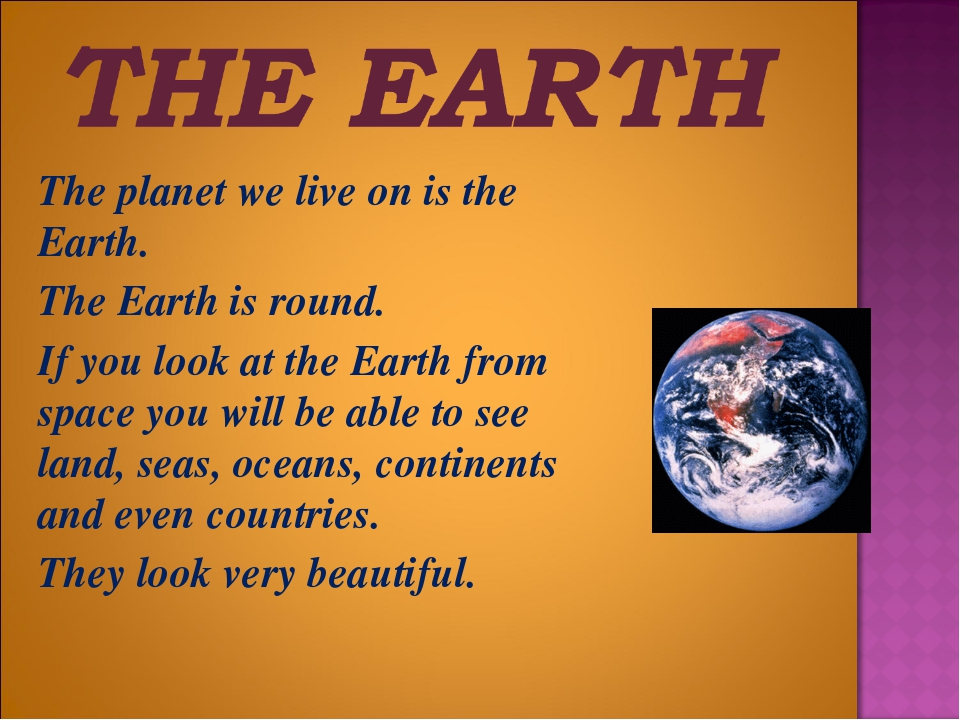 The planet we live on is the Earth. 	The Earth is round. 	If you look at the...