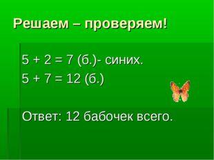 Решаем – проверяем! 5 + 2 = 7 (б.)- синих. 5 + 7 = 12 (б.) Ответ: 12 бабочек