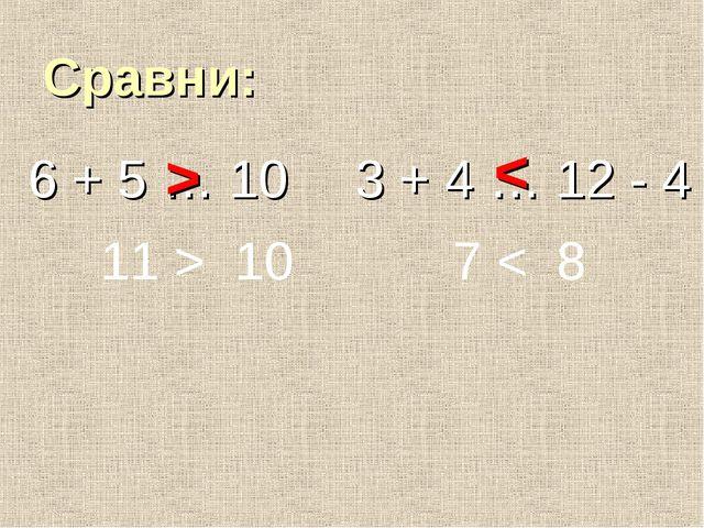 Сравни: 6 + 5 … 10 3 + 4 … 12 - 4 11 > 10 7 < 8 > <