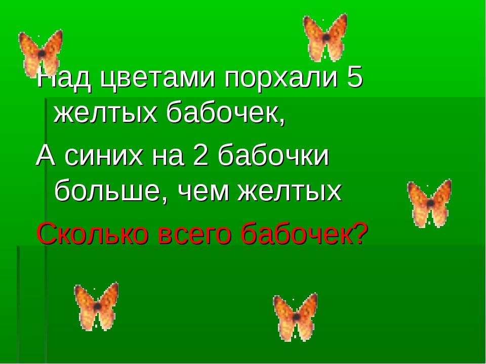Над цветами порхали 5 желтых бабочек, А синих на 2 бабочки больше, чем желтых...