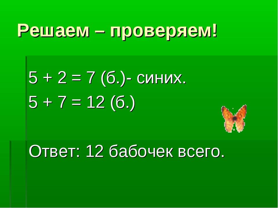 Решаем – проверяем! 5 + 2 = 7 (б.)- синих. 5 + 7 = 12 (б.) Ответ: 12 бабочек...