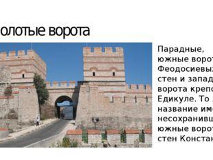 Золотые ворота Парадные, южные ворота Феодосиевых стен и западные ворота креп