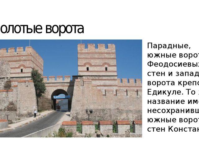 Золотые ворота Парадные, южные ворота Феодосиевых стен и западные ворота креп...