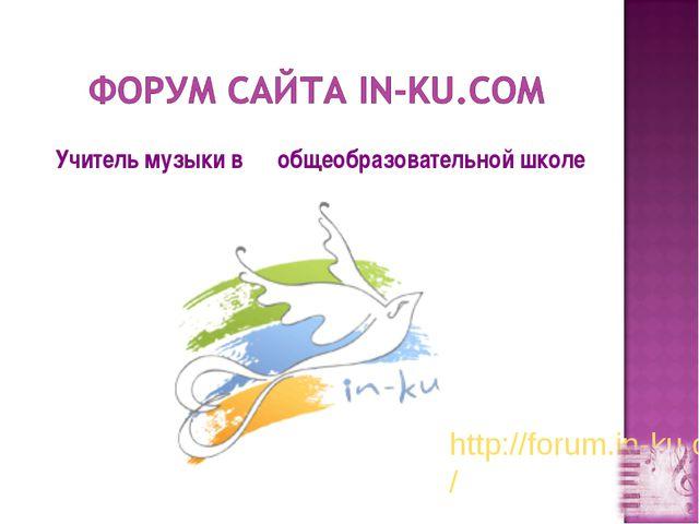 Учитель музыки в общеобразовательной школе http://forum.in-ku.com/
