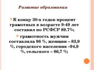 Развитие образования К концу 30-х годов процент грамотных в возрасте 9-49 лет