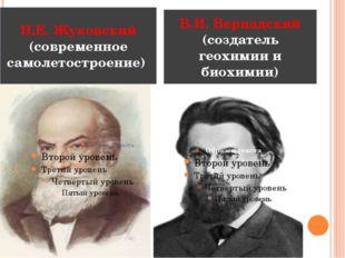 Н.Е. Жуковский (современное самолетостроение) В.И. Вернадский (создатель гео