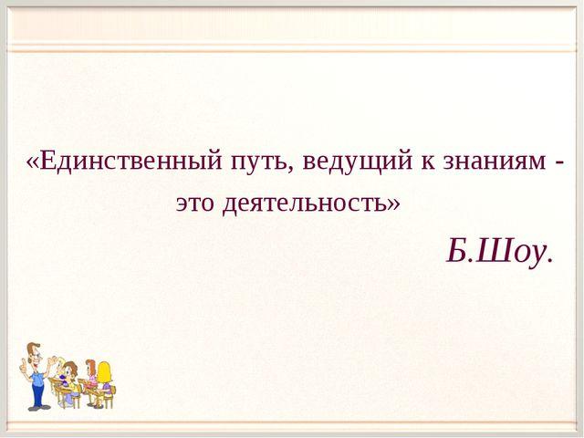 «Единственный путь, ведущий к знаниям - это деятельность»  Б.Шоу.