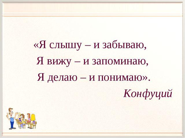 «Я слышу – и забываю, Я вижу – и запоминаю, Я делаю – и понимаю». Конфуций