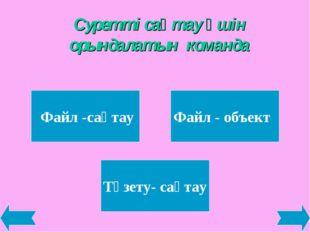 Суретті сақтау үшін орындалатын команда Файл -сақтау Файл - объект Түзету- са