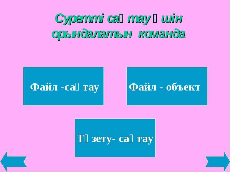 Суретті сақтау үшін орындалатын команда Файл -сақтау Файл - объект Түзету- са...