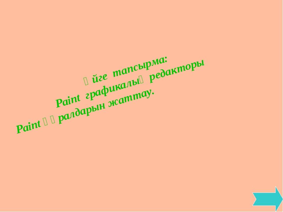 Үйге тапсырма: Paint графикалық редакторы Paint құралдарын жаттау.