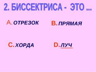А. ОТРЕЗОК С. ХОРДА В. ПРЯМАЯ D. ЛУЧ