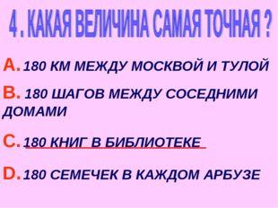 А. 180 КМ МЕЖДУ МОСКВОЙ И ТУЛОЙ В. 180 ШАГОВ МЕЖДУ СОСЕДНИМИ ДОМАМИ С. 180 КН