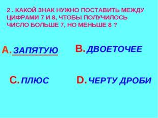 2 . КАКОЙ ЗНАК НУЖНО ПОСТАВИТЬ МЕЖДУ ЦИФРАМИ 7 И 8, ЧТОБЫ ПОЛУЧИЛОСЬ ЧИСЛО БО