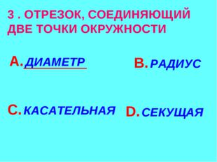 3 . ОТРЕЗОК, СОЕДИНЯЮЩИЙ ДВЕ ТОЧКИ ОКРУЖНОСТИ А. ДИАМЕТР В. РАДИУС С. КАСАТЕЛ