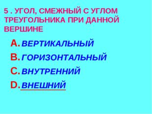 5 . УГОЛ, СМЕЖНЫЙ С УГЛОМ ТРЕУГОЛЬНИКА ПРИ ДАННОЙ ВЕРШИНЕ А. ВЕРТИКАЛЬНЫЙ В.
