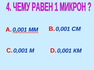 А. 0,001 ММ В. 0,001 СМ С. 0,001 М D. 0,001 КМ