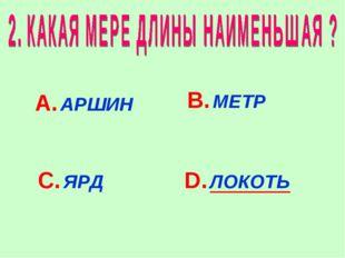 А. АРШИН В. МЕТР С. ЯРД D. ЛОКОТЬ