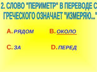 А. РЯДОМ С. ЗА В. ОКОЛО D. ПЕРЕД