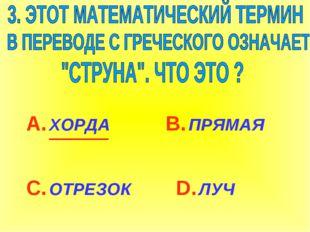 А. ХОРДА С. ОТРЕЗОК В. ПРЯМАЯ D. ЛУЧ