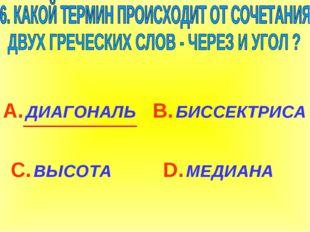 А. ДИАГОНАЛЬ С. ВЫСОТА В. БИССЕКТРИСА D. МЕДИАНА