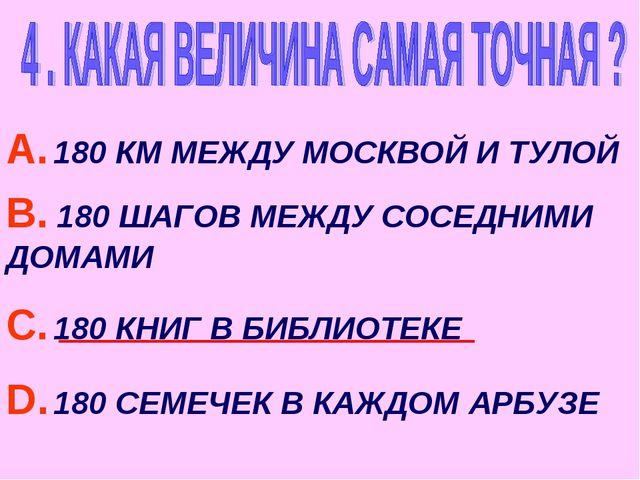 А. 180 КМ МЕЖДУ МОСКВОЙ И ТУЛОЙ В. 180 ШАГОВ МЕЖДУ СОСЕДНИМИ ДОМАМИ С. 180 КН...