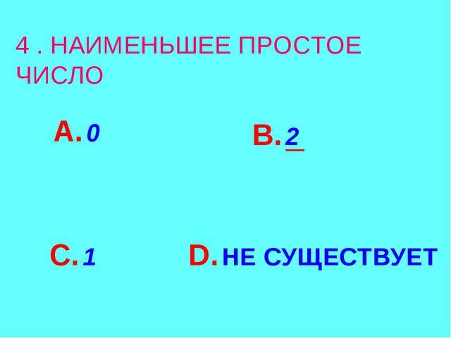 4 . НАИМЕНЬШЕЕ ПРОСТОЕ ЧИСЛО А. 0 В. 2 С. 1 D. НЕ СУЩЕСТВУЕТ