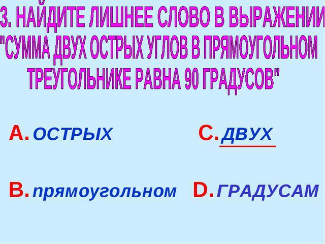 А. ОСТРЫХ В. прямоугольном С. ДВУХ D. ГРАДУСАМ