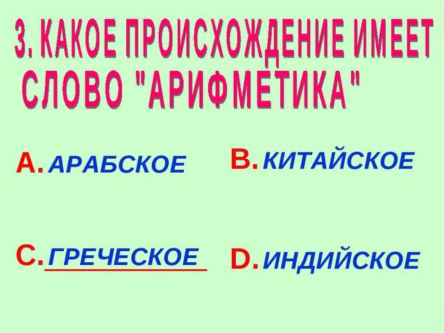 А. АРАБСКОЕ В. КИТАЙСКОЕ С. ГРЕЧЕСКОЕ D. ИНДИЙСКОЕ