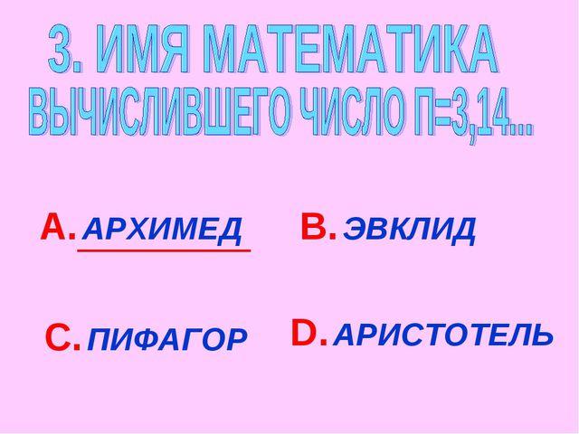 А. АРХИМЕД В. ЭВКЛИД С. ПИФАГОР D. АРИСТОТЕЛЬ