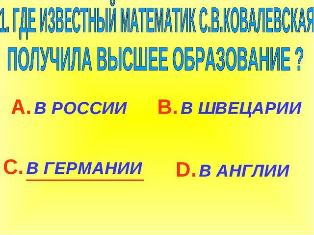 А. В РОССИИ С. В ГЕРМАНИИ В. В ШВЕЦАРИИ D. В АНГЛИИ