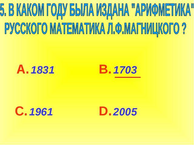 А. 1831 С. 1961 В. 1703 D. 2005