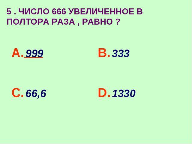 5 . ЧИСЛО 666 УВЕЛИЧЕННОЕ В ПОЛТОРА РАЗА , РАВНО ? А. 999 В. 333 С. 66,6 D. 1...