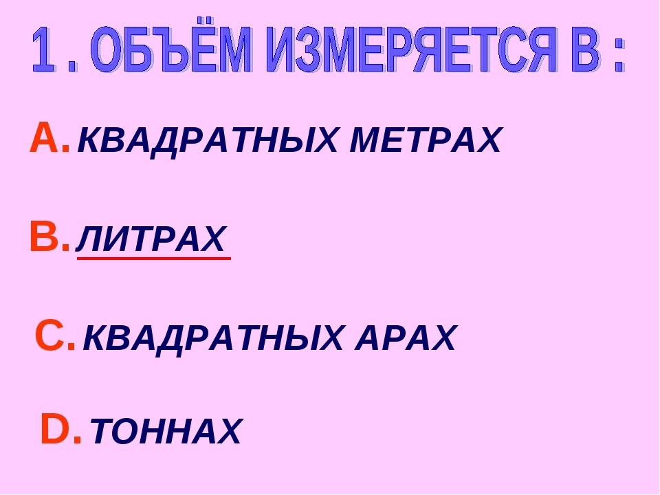 А. КВАДРАТНЫХ МЕТРАХ С. КВАДРАТНЫХ АРАХ В. ЛИТРАХ D. ТОННАХ
