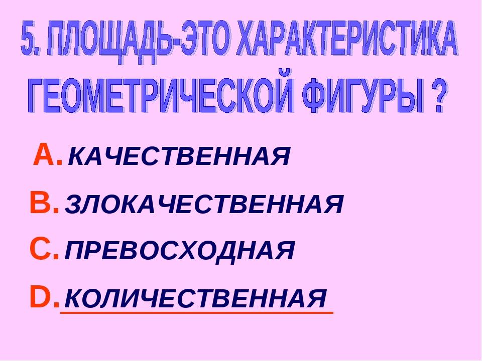 А. КАЧЕСТВЕННАЯ В. ЗЛОКАЧЕСТВЕННАЯ С. ПРЕВОСХОДНАЯ D. КОЛИЧЕСТВЕННАЯ