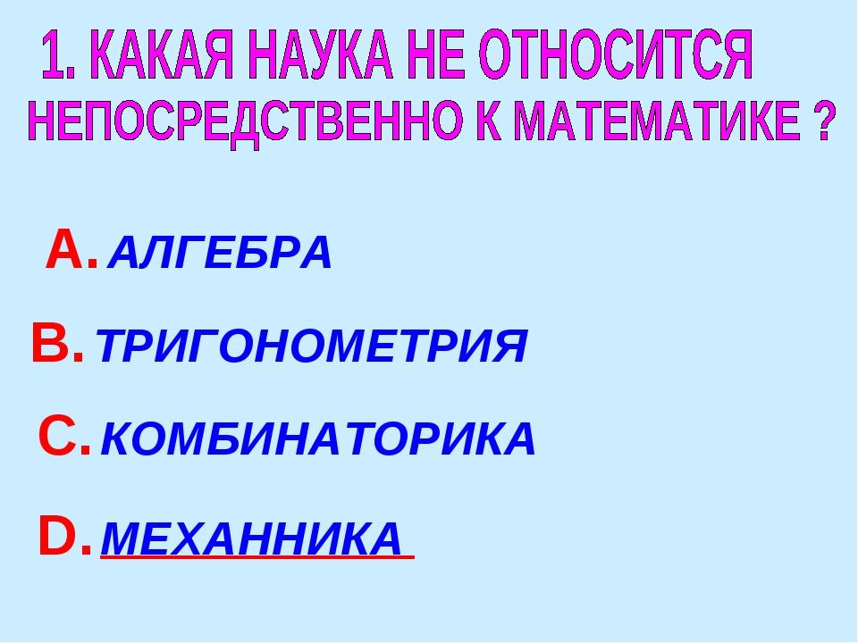 А. АЛГЕБРА В. ТРИГОНОМЕТРИЯ С. КОМБИНАТОРИКА D. МЕХАННИКА