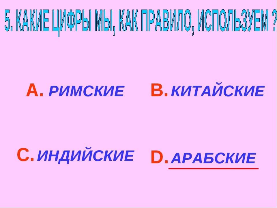 А. РИМСКИЕ С. ИНДИЙСКИЕ В. КИТАЙСКИЕ D. АРАБСКИЕ