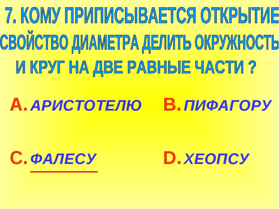 А. АРИСТОТЕЛЮ С. ФАЛЕСУ В. ПИФАГОРУ D. ХЕОПСУ