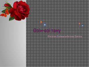 Өзін-өзі тану Өткізген:Баймағанбетова Бағила