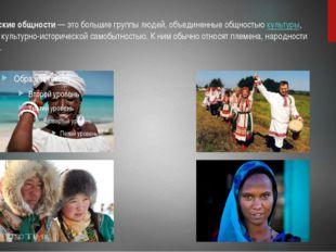 Этнические общности— это большие группы людей, объединенные общностьюкульту