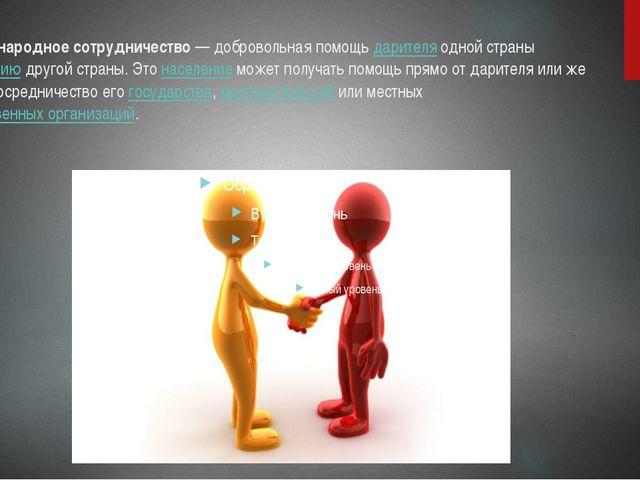 Международное сотрудничество— добровольная помощьдарителяодной странынасе...