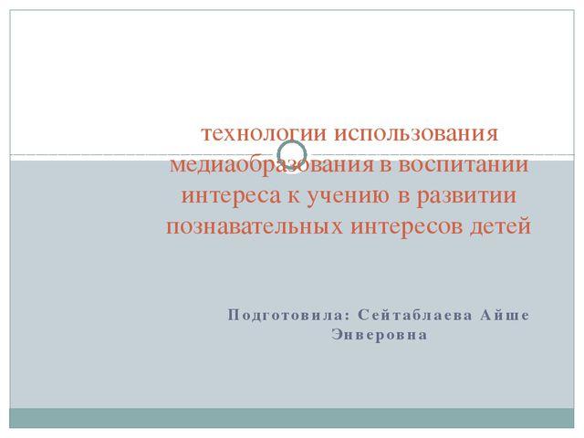 Подготовила: Сейтаблаева Айше Энверовна технологии использования медиаобразов...