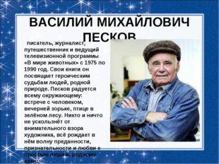 ВАСИЛИЙ МИХАЙЛОВИЧ ПЕСКОВ писатель, журналист, путешественник и ведущий теле